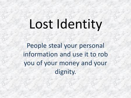 Lost Identity People steal your personal information and use it to rob you of your money and your dignity.