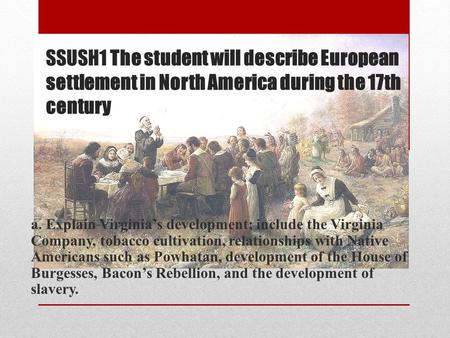 SSUSH1 The student will describe European settlement in North America during the 17th century a. Explain Virginia's development; include the Virginia Company,