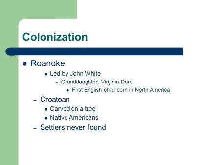 Colonization Roanoke Led by John White – Granddaughter, Virginia Dare First English child born in North America – Croatoan Carved on a tree Native Americans.