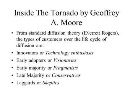 Inside The Tornado by Geoffrey A. Moore From standard diffusion theory (Everrett Rogers), the types of customers over the life cycle of diffusion are: