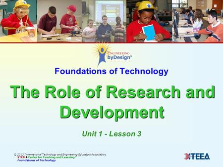 The Role of Research and Development Foundations of Technology The Role of Research and Development © 2013 International Technology and Engineering Educators.