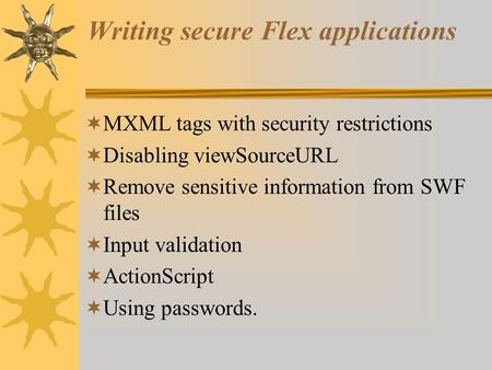 Writing secure Flex applications  MXML tags with security restrictions  Disabling viewSourceURL  Remove sensitive information from SWF files  Input.