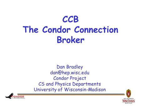 Dan Bradley Condor Project CS and Physics Departments University of Wisconsin-Madison CCB The Condor Connection Broker.