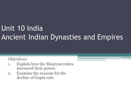 Unit 10 India Ancient Indian Dynasties and Empires Objectives: 1.Explain how the Mauryan rulers increased their power. 2.Examine the reasons for the decline.