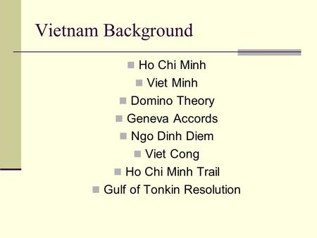 Vietnam Background Ho Chi Minh Viet Minh Domino Theory Geneva Accords Ngo Dinh Diem Viet Cong Ho Chi Minh Trail Gulf of Tonkin Resolution.