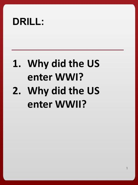 1 DRILL: 1.Why did the US enter WWI? 2.Why did the US enter WWII?