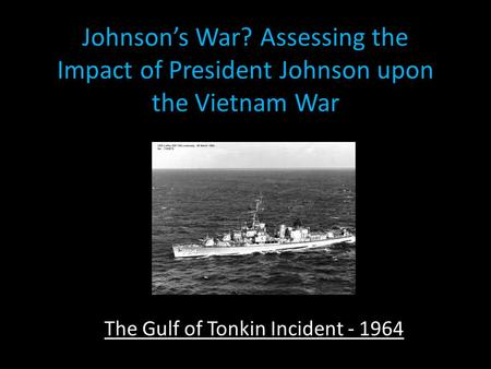 Johnson's War? Assessing the Impact of President Johnson upon the Vietnam War The Gulf of Tonkin Incident - 1964.