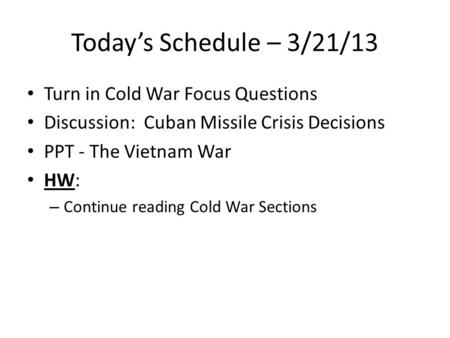 Today's Schedule – 3/21/13 Turn in Cold War Focus Questions Discussion: Cuban Missile Crisis Decisions PPT - The Vietnam War HW: – Continue reading Cold.