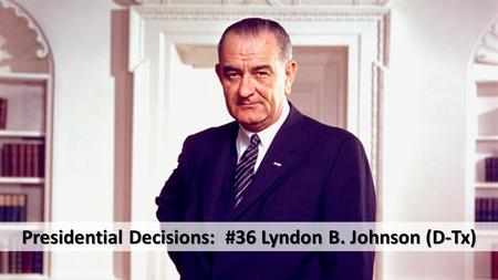 Presidential Decisions: #36 Lyndon B. Johnson (D-Tx)