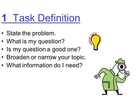1 Task Definition State the problem. What is my question? Is my question a good one? Broaden or narrow your topic. What information do I need?