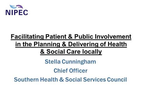 Facilitating Patient & Public Involvement in the Planning & Delivering of Health & Social Care locally Stella Cunningham Chief Officer Southern Health.