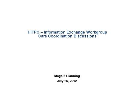 HITPC – Information Exchange Workgroup Care Coordination Discussions Stage 3 Planning July 26, 2012.