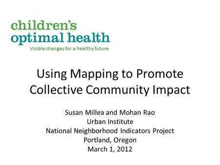 Using Mapping to Promote Collective Community Impact Susan Millea and Mohan Rao Urban Institute National Neighborhood Indicators Project Portland, Oregon.