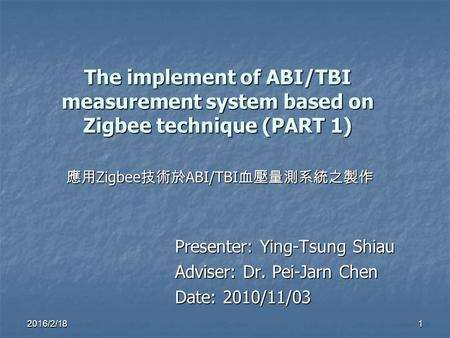 The implement of ABI/TBI measurement system based on Zigbee technique (PART 1) Presenter: Ying-Tsung Shiau Adviser: Dr. Pei-Jarn Chen Date: 2010/11/03.