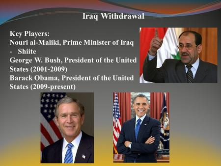 Iraq Withdrawal Key Players: Nouri al-Maliki, Prime Minister of Iraq -Shiite George W. Bush, President of the United States (2001-2009) Barack Obama, President.