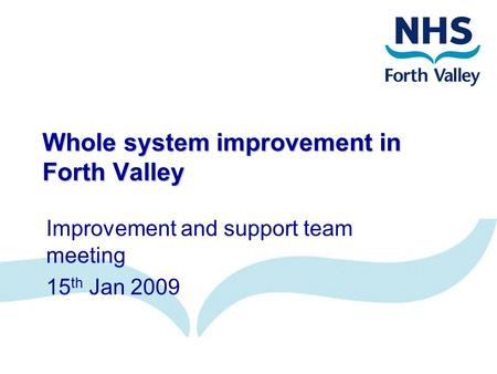 Whole system improvement in Forth Valley Improvement and support team meeting 15 th Jan 2009.