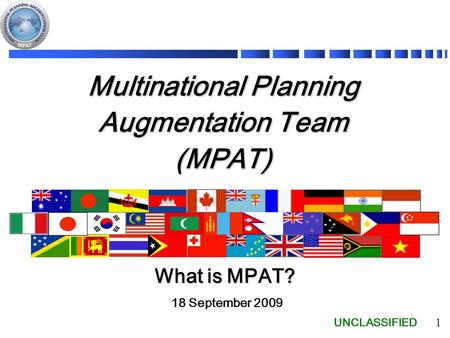 UNCLASSIFIED 1 Multinational Planning Augmentation Team (MPAT) 18 September 2009 What is MPAT?