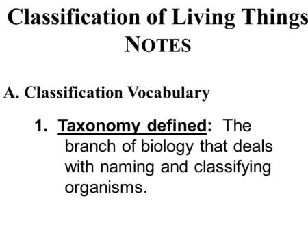 Classification of Living Things N OTES 1. Taxonomy defined: The branch of biology that deals with naming and classifying organisms. A. Classification.