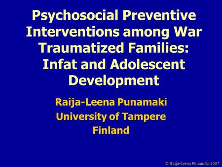 © Raija-Leena Punamäki 2007 Psychosocial Preventive Interventions among War Traumatized Families: Infat and Adolescent Development Raija-Leena Punamaki.