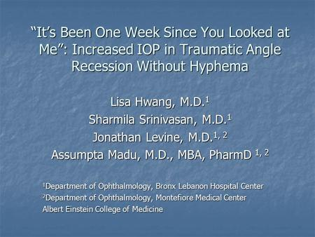 """It's Been One Week Since You Looked at Me"": Increased IOP in Traumatic Angle Recession Without Hyphema Lisa Hwang, M.D.1 Sharmila Srinivasan, M.D.1 Jonathan."