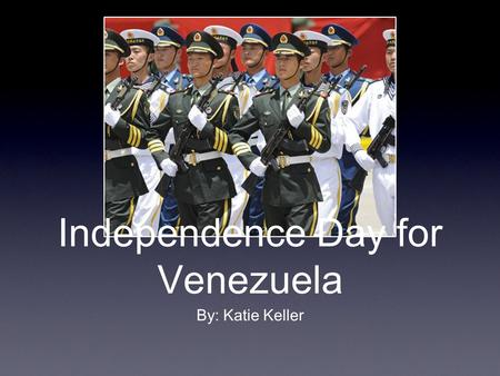 Independence Day for Venezuela By: Katie Keller. The Celebration In Venezuela they celebrate their independence with many different types of celebrations.