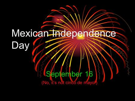 Mexican Independence Day September 16 (No, it's not cinco de mayo!)