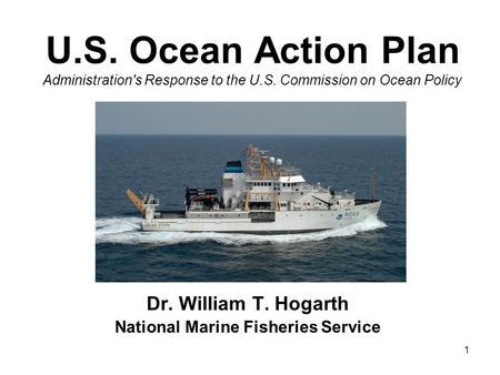 1 U.S. Ocean Action Plan Administration's Response to the U.S. Commission on Ocean Policy Dr. William T. Hogarth National Marine Fisheries Service.