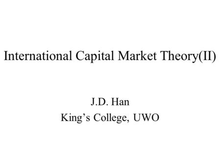 International Capital Market Theory(II) J.D. Han King's College, UWO.