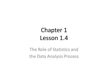 Chapter 1 Lesson 1.4 The Role of Statistics and the Data Analysis Process.