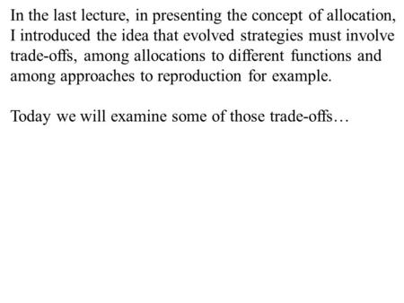 In the last lecture, in presenting the concept of allocation, I introduced the idea that evolved strategies must involve trade-offs, among allocations.