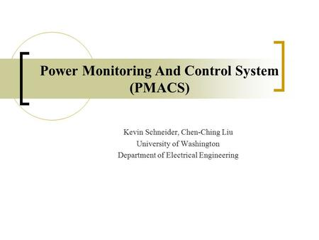 Power Monitoring And Control System (PMACS) Kevin Schneider, Chen-Ching Liu University of Washington Department of Electrical Engineering.