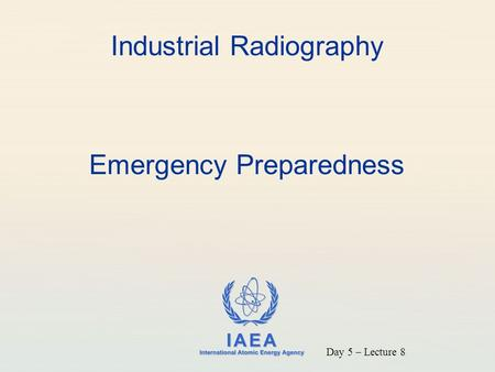 IAEA International Atomic Energy Agency Industrial Radiography Emergency Preparedness Day 5 – Lecture 8.