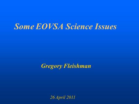 Some EOVSA Science Issues Gregory Fleishman 26 April 2011.