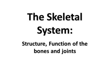 The Skeletal System: Structure, Function of the bones and joints.