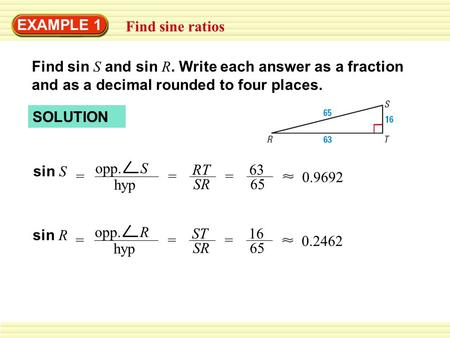 EXAMPLE 1 Find sine ratios Find sin S and sin R. Write each answer as a fraction and as a decimal rounded to four places. SOLUTION sin S = opp. S hyp =