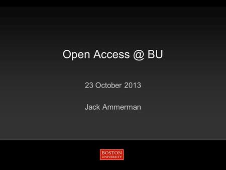 Open BU 23 October 2013 Jack Ammerman. Open AccessNational policySustainabilityArticle Processing Charges 2/18/2016Open BU 2 Gold.