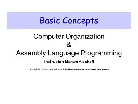 Basic Concepts Computer Organization & Assembly Language Programming Instructor: Maram Alsahafi [Some of the contents Adapted from slides Dr Adnan Gutub,
