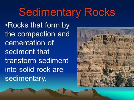 Sedimentary Rocks Rocks that form by the compaction and cementation of sediment that transform sediment into solid rock are sedimentary.