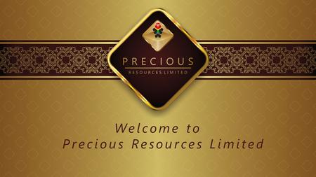 Welcome to Precious Resources Limited. Our company name Precious Resources Limited symbolises our core belief, that our people are our principal asset.