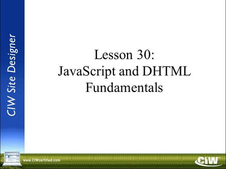 Lesson 30: JavaScript and DHTML Fundamentals. Objectives Define and contrast client-side and server-side technologies used to create dynamic content for.