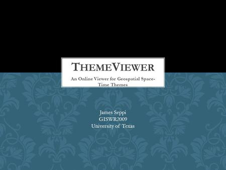 An Online Viewer for Geospatial Space- Time Themes James Seppi GISWR2009 University of Texas.