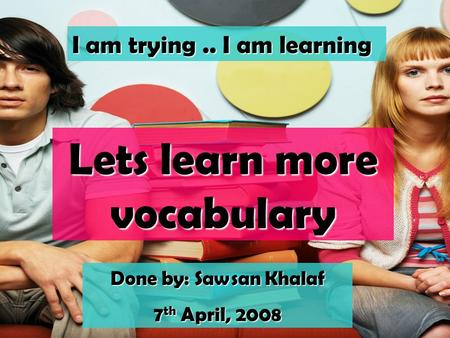 Lets learn more vocabulary I am trying.. I am learning Done by: Sawsan Khalaf 7 th April, 2008.