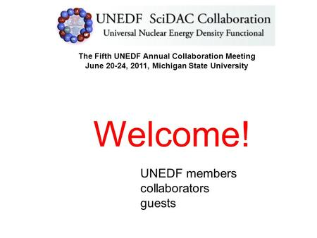 The Fifth UNEDF Annual Collaboration Meeting June 20-24, 2011, Michigan State University Welcome! UNEDF members collaborators guests.