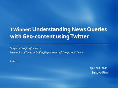TWinner : Understanding News Queries with Geo-content using Twitter Satyen Abrol,Latifur Khan University of Texas at Dallas,Department of Computer Science.