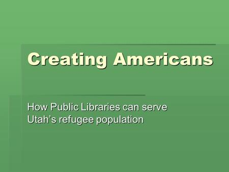 Creating Americans How Public Libraries can serve Utah's refugee population.
