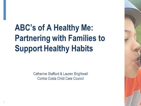 ABC's of A Healthy Me: Partnering with Families to Support Healthy Habits 1 Catherine Stafford & Lauren Brightwell Contra Costa Child Care Council.