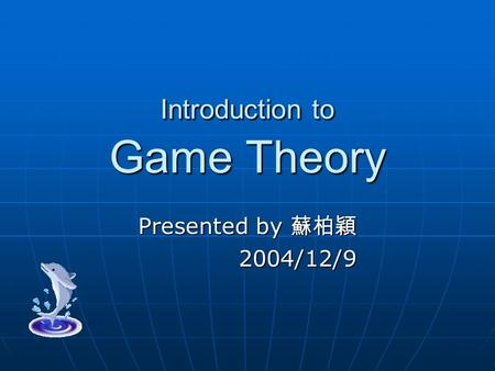 Introduction to Game Theory Presented by 蘇柏穎 2004/12/9 2004/12/9.