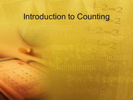 Introduction to Counting. Why a lesson on counting? I've been doing that since I was a young child!