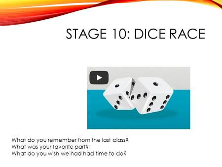 STAGE 10: DICE RACE What do you remember from the last class? What was your favorite part? What do you wish we had had time to do?