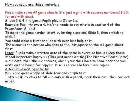 How you could use these materials First, make some A4 game sheets (it's just a grid with squares numbered 1-30, for use with dice). Slides 3 & 4, the game.